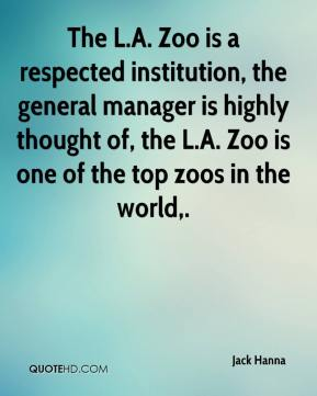 Jack Hanna - The L.A. Zoo is a respected institution, the general manager is highly thought of, the L.A. Zoo is one of the top zoos in the world.
