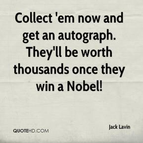 Jack Lavin - Collect 'em now and get an autograph. They'll be worth thousands once they win a Nobel!