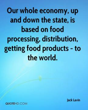 Jack Lavin - Our whole economy, up and down the state, is based on food processing, distribution, getting food products - to the world.
