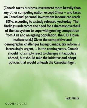 Jack Mintz - [Canada taxes business investment more heavily than any other competing nation except China -- and taxes on Canadians' personal investment income can reach 80%, according to a study released yesterday. The findings underscore the need for a dramatic overhaul of the tax system to cope with growing competition from Asia and an ageing population, the C.D. Howe Institute said.] Given the competitive and demographic challenges facing Canada, tax reform is increasingly urgent, ... In the coming years, Canada should not simply react to changes in tax policy abroad, but should take the initiative and adopt policies that would unleash the Canadian tiger.