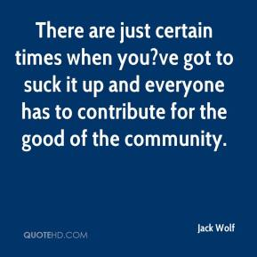 Jack Wolf - There are just certain times when you?ve got to suck it up and everyone has to contribute for the good of the community.