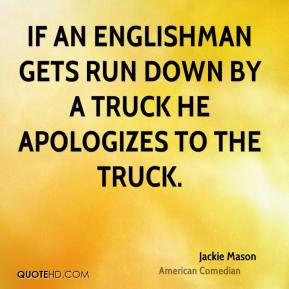Jackie Mason - If an Englishman gets run down by a truck he apologizes to the truck.