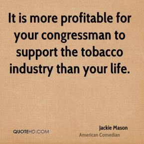 Jackie Mason - It is more profitable for your congressman to support the tobacco industry than your life.