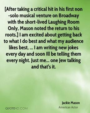 Jackie Mason - [After taking a critical hit in his first non-solo musical venture on Broadway with the short-lived Laughing Room Only, Mason noted the return to his roots.] I am excited about getting back to what I do best and what my audience likes best, ... I am writing new jokes every day and soon Ill be telling them every night. Just me... one Jew talking and that's it.