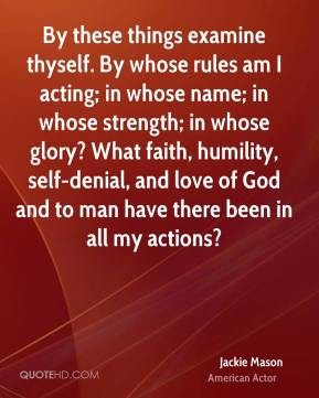 Jackie Mason - By these things examine thyself. By whose rules am I acting; in whose name; in whose strength; in whose glory? What faith, humility, self-denial, and love of God and to man have there been in all my actions?