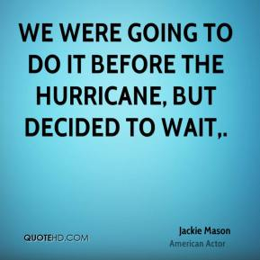 Jackie Mason - We were going to do it before the hurricane, but decided to wait.