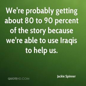 Jackie Spinner - We're probably getting about 80 to 90 percent of the story because we're able to use Iraqis to help us.