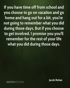 Jacob Reitan - If you have time off from school and you choose to go on vacation and go home and hang out for a bit, you're not going to remember what you did during those days. But if you choose to get involved, I promise you you'll remember for the rest of your life what you did during those days.