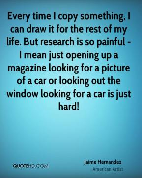 Jaime Hernandez - Every time I copy something, I can draw it for the rest of my life. But research is so painful - I mean just opening up a magazine looking for a picture of a car or looking out the window looking for a car is just hard!