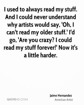 I used to always read my stuff. And I could never understand why artists would say, 'Oh, I can't read my older stuff.' I'd go, 'Are you crazy? I could read my stuff forever!' Now it's a little harder.