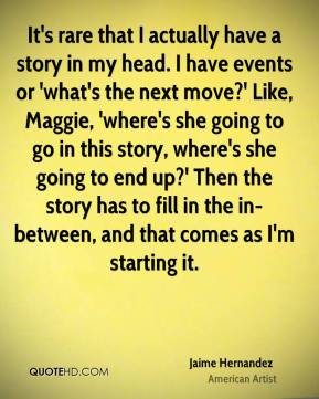 Jaime Hernandez - It's rare that I actually have a story in my head. I have events or 'what's the next move?' Like, Maggie, 'where's she going to go in this story, where's she going to end up?' Then the story has to fill in the in-between, and that comes as I'm starting it.