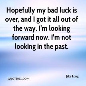 Hopefully my bad luck is over, and I got it all out of the way. I'm looking forward now. I'm not looking in the past.