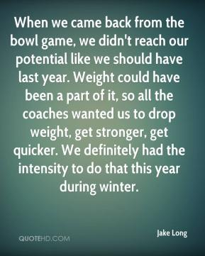 Jake Long - When we came back from the bowl game, we didn't reach our potential like we should have last year. Weight could have been a part of it, so all the coaches wanted us to drop weight, get stronger, get quicker. We definitely had the intensity to do that this year during winter.