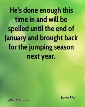 James Allan - He's done enough this time in and will be spelled until the end of January and brought back for the jumping season next year.
