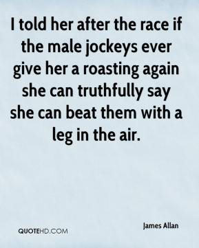 James Allan - I told her after the race if the male jockeys ever give her a roasting again she can truthfully say she can beat them with a leg in the air.