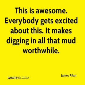 James Allan - This is awesome. Everybody gets excited about this. It makes digging in all that mud worthwhile.