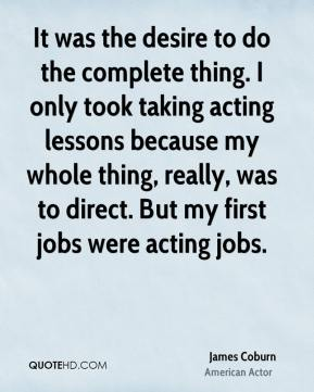 James Coburn - It was the desire to do the complete thing. I only took taking acting lessons because my whole thing, really, was to direct. But my first jobs were acting jobs.