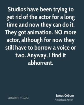 James Coburn - Studios have been trying to get rid of the actor for a long time and now they can do it. They got animation. NO more actor, although for now they still have to borrow a voice or two. Anyway, I find it abhorrent.