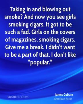 """James Coburn - Taking in and blowing out smoke? And now you see girls smoking cigars. It got to be such a fad. Girls on the covers of magazines, smoking cigars. Give me a break. I didn't want to be a part of that. I don't like """"popular."""""""