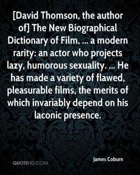 James Coburn - [David Thomson, the author of] The New Biographical Dictionary of Film, ... a modern rarity: an actor who projects lazy, humorous sexuality. ... He has made a variety of flawed, pleasurable films, the merits of which invariably depend on his laconic presence.