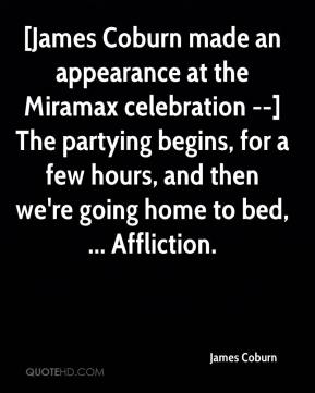 James Coburn - [James Coburn made an appearance at the Miramax celebration --] The partying begins, for a few hours, and then we're going home to bed, ... Affliction.