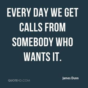 James Dunn - Every day we get calls from somebody who wants it.