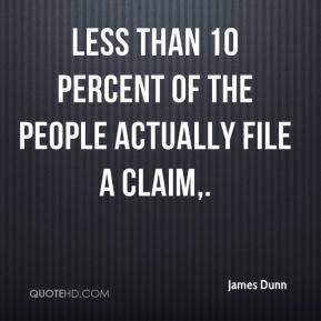 James Dunn - Less than 10 percent of the people actually file a claim.