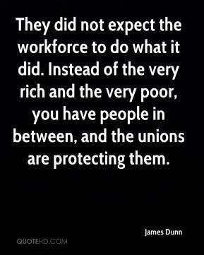 James Dunn - They did not expect the workforce to do what it did. Instead of the very rich and the very poor, you have people in between, and the unions are protecting them.