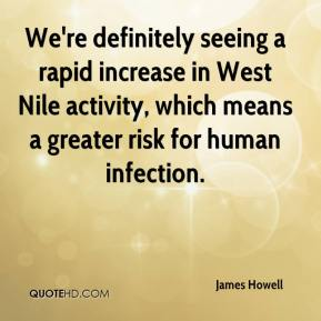 James Howell - We're definitely seeing a rapid increase in West Nile activity, which means a greater risk for human infection.