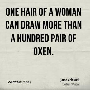 James Howell - One hair of a woman can draw more than a hundred pair of oxen.