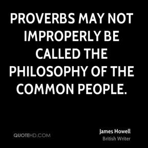 Proverbs may not improperly be called the philosophy of the common people.