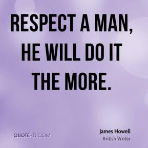 Respect a man, he will do it the more.