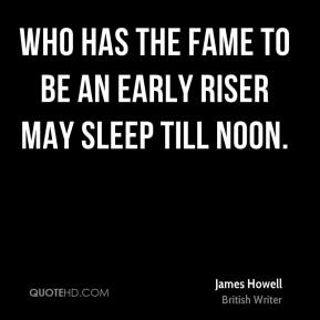 James Howell - Who has the fame to be an early riser may sleep till noon.
