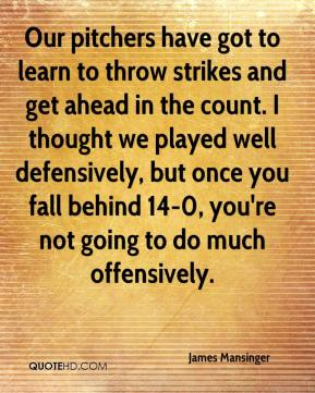 James Mansinger - Our pitchers have got to learn to throw strikes and get ahead in the count. I thought we played well defensively, but once you fall behind 14-0, you're not going to do much offensively.