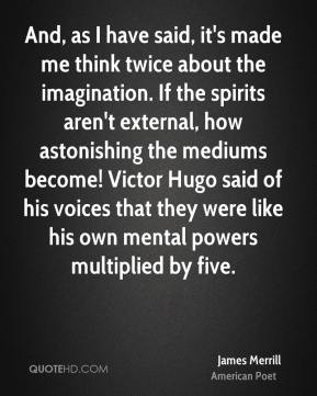 James Merrill - And, as I have said, it's made me think twice about the imagination. If the spirits aren't external, how astonishing the mediums become! Victor Hugo said of his voices that they were like his own mental powers multiplied by five.