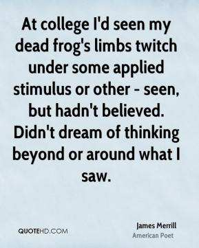 James Merrill - At college I'd seen my dead frog's limbs twitch under some applied stimulus or other - seen, but hadn't believed. Didn't dream of thinking beyond or around what I saw.