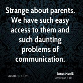 James Merrill - Strange about parents. We have such easy access to them and such daunting problems of communication.