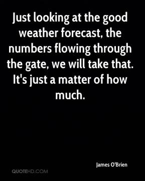 Just looking at the good weather forecast, the numbers flowing through the gate, we will take that. It's just a matter of how much.