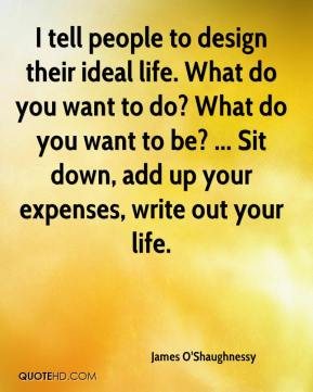 James O'Shaughnessy - I tell people to design their ideal life. What do you want to do? What do you want to be? ... Sit down, add up your expenses, write out your life.