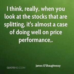 James O'Shaughnessy - I think, really, when you look at the stocks that are splitting, it's almost a case of doing well on price performance.