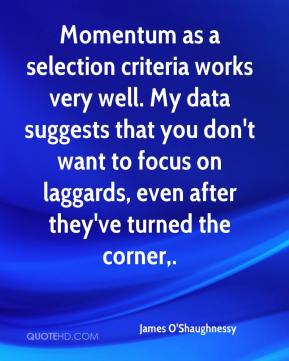 James O'Shaughnessy - Momentum as a selection criteria works very well. My data suggests that you don't want to focus on laggards, even after they've turned the corner.