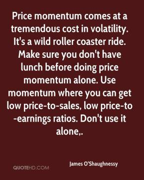 James O'Shaughnessy - Price momentum comes at a tremendous cost in volatility. It's a wild roller coaster ride. Make sure you don't have lunch before doing price momentum alone. Use momentum where you can get low price-to-sales, low price-to-earnings ratios. Don't use it alone.
