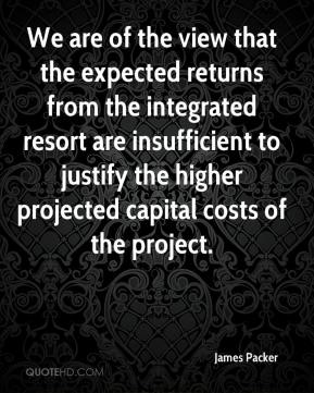 James Packer - We are of the view that the expected returns from the integrated resort are insufficient to justify the higher projected capital costs of the project.