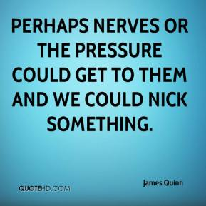 James Quinn - Perhaps nerves or the pressure could get to them and we could nick something.