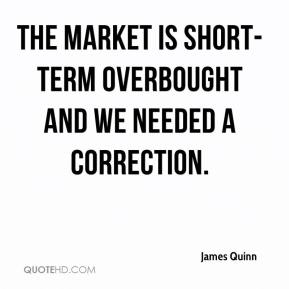 James Quinn - The market is short-term overbought and we needed a correction.