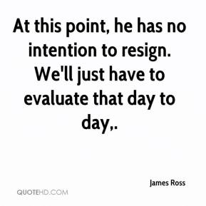 At this point, he has no intention to resign. We'll just have to evaluate that day to day.