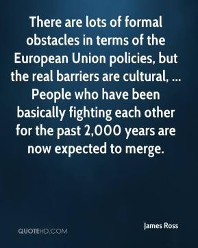 James Ross - There are lots of formal obstacles in terms of the European Union policies, but the real barriers are cultural, ... People who have been basically fighting each other for the past 2,000 years are now expected to merge.