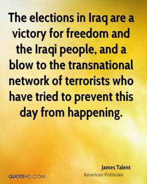 James Talent - The elections in Iraq are a victory for freedom and the Iraqi people, and a blow to the transnational network of terrorists who have tried to prevent this day from happening.