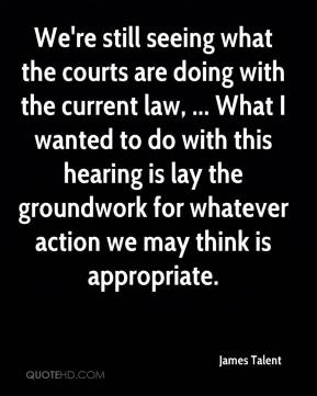 James Talent - We're still seeing what the courts are doing with the current law, ... What I wanted to do with this hearing is lay the groundwork for whatever action we may think is appropriate.