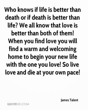 Who knows if life is better than death or if death is better than life? We all know that love is better than both of them! When you find love you will find a warm and welcoming home to begin your new life with the one you love! So live love and die at your own pace!
